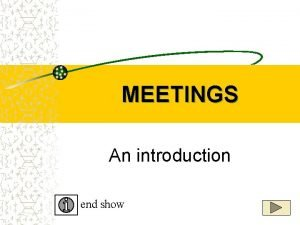 MEETINGS An introduction end show MEETINGS are a