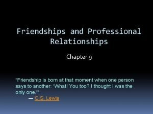 Friendships and Professional Relationships Chapter 9 Friendship is