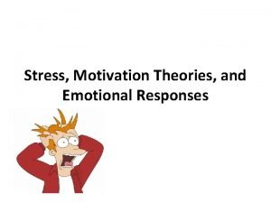 Stress Motivation Theories and Emotional Responses STRESS STRESS