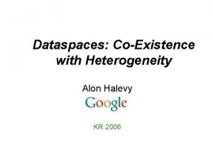 Dataspaces CoExistence with Heterogeneity Alon Halevy KR 2006