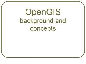Open GIS background and concepts Why Open GIS