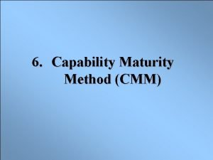 6 Capability Maturity Method CMM WHAT IS THE