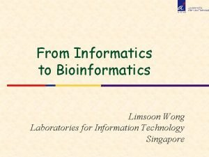 From Informatics to Bioinformatics Limsoon Wong Laboratories for