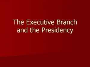 The Executive Branch and the Presidency Executive Branch
