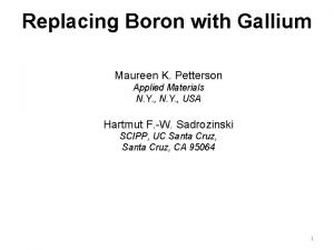 Replacing Boron with Gallium Maureen K Petterson Applied