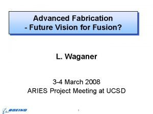Advanced Fabrication Future Vision for Fusion L Waganer
