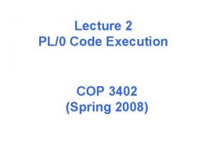 Lecture 2 PL0 Code Execution COP 3402 Spring
