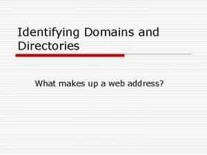 Identifying Domains and Directories What makes up a