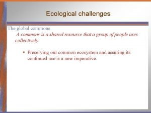 Ecological challenges The global commons A commons is