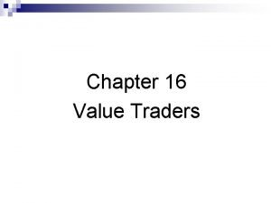 Chapter 16 Value Traders Value traders supply liquidity