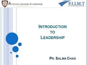 INTRODUCTION TO LEADERSHIP PR SALMA CHAD LEADERSHIP Some