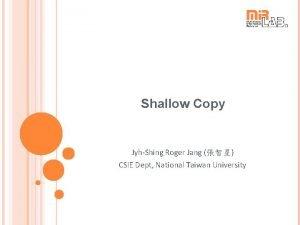 Shallow Copy JyhShing Roger Jang CSIE Dept National