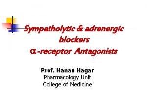 Sympatholytic adrenergic blockers receptor Antagonists Prof Hanan Hagar
