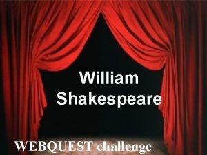 William Shakespeare WEBQUEST challenge WEBQUEST INSTRUCTIONS You have