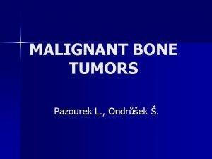 MALIGNANT BONE TUMORS Pazourek L Ondrek Osteosarcoma Malignant
