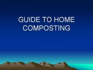 GUIDE TO HOME COMPOSTING What is composting Composting