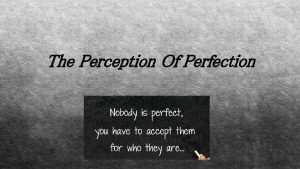The Perception Of Perfection The perception of perfection