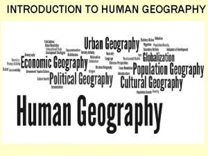 INTRODUCTION TO HUMAN GEOGRAPHY What is Geography Geography