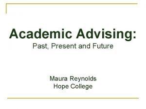 Academic Advising Past Present and Future Maura Reynolds