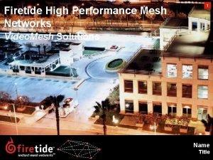 High Performance Mesh Networks 1 Firetide High Performance