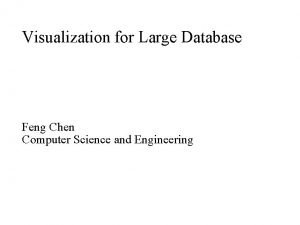 Visualization for Large Database Feng Chen Computer Science
