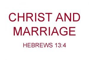 CHRIST AND MARRIAGE HEBREWS 13 4 In the