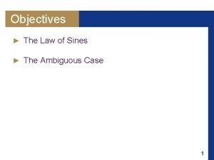 Objectives The Law of Sines The Ambiguous Case
