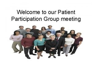 Welcome to our Patient Participation Group meeting Our