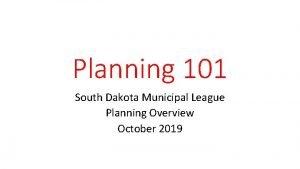 Planning 101 South Dakota Municipal League Planning Overview