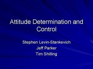 Attitude Determination and Control Stephen LevinStankevich Jeff Parker