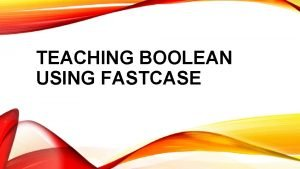 TEACHING BOOLEAN USING FASTCASE BOOLEAN SEARCHING Uses specific