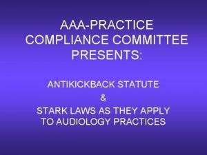 AAAPRACTICE COMPLIANCE COMMITTEE PRESENTS ANTIKICKBACK STATUTE STARK LAWS