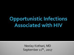 Opportunistic Infections Associated with HIV Neelay Kothari MD
