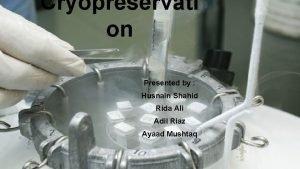Cryopreservati on Presented by Husnain Shahid Rida Ali