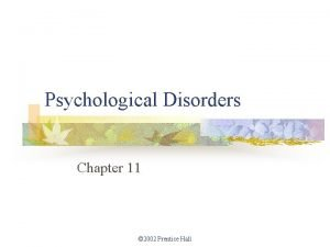Psychological Disorders Chapter 11 2002 Prentice Hall Psychological