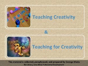 Teaching Creativity Teaching for Creativity This material is