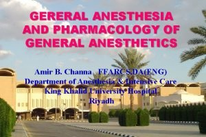 GERERAL ANESTHESIA AND PHARMACOLOGY OF GENERAL ANESTHETICS Amir