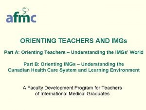 ORIENTING TEACHERS AND IMGs Part A Orienting Teachers