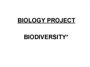 BIOLOGY PROJECT BIODIVERSITY Biodiversity is the variation of