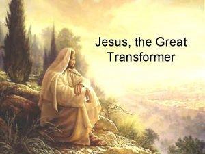 Jesus the Great Transformer Jesus transformed water into