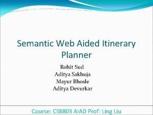 Semantic Web Aided Itinerary Planner Rohit Sud Aditya