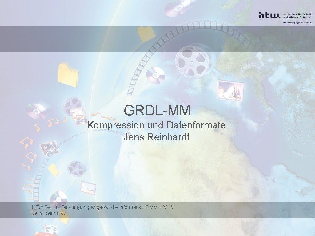 GRDLMM Kompression und Datenformate Jens Reinhardt HTW Berlin