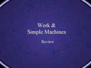 Work Simple Machines Review Define Describe WORK Define