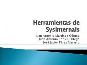 Herramientas de Sysinternals Juan Antonio Martnez Gmez Juan