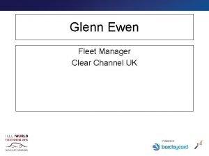 Glenn Ewen Fleet Manager Clear Channel UK Measure