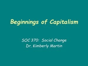 Beginnings of Capitalism SOC 370 Social Change Dr