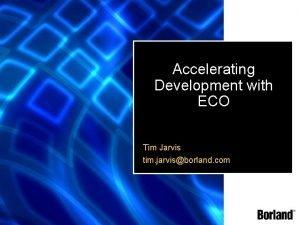 Accelerating Development with ECO Tim Jarvis tim jarvisborland