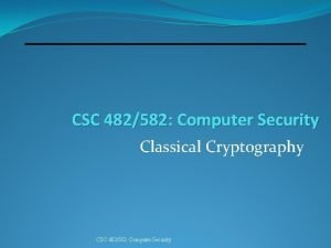 CSC 482582 Computer Security Classical Cryptography CSC 482582