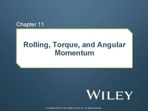 Chapter 11 Rolling Torque and Angular Momentum Copyright