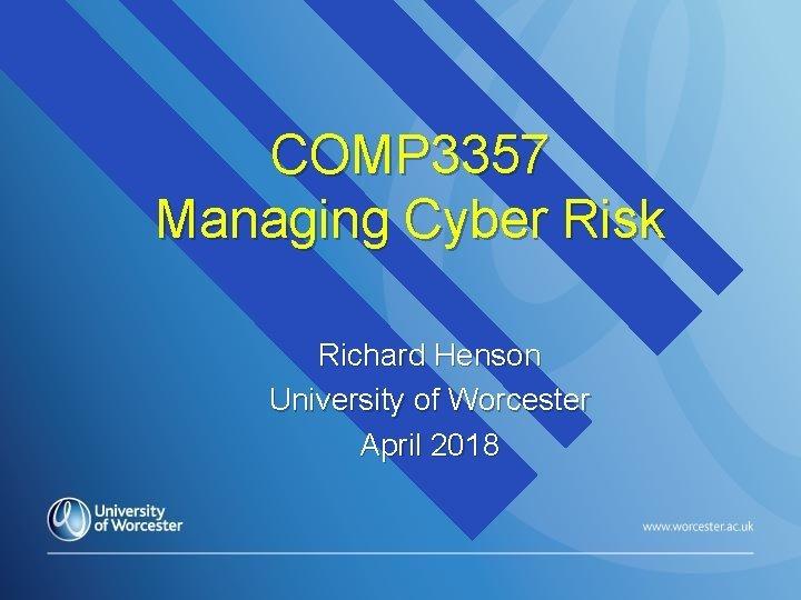 COMP 3357 Managing Cyber Risk Richard Henson University